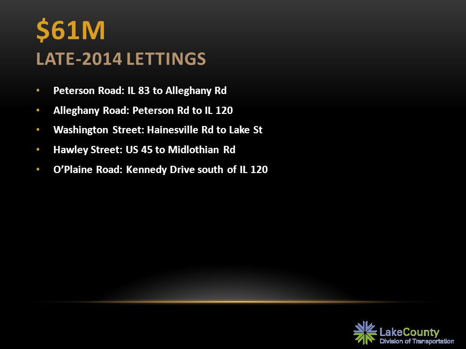 $61M LATE-2014 LETTINGS Peterson Road: IL 83 to Alleghany Rd Alleghany Road: Peterson Rd to IL 120 Washington Street: Hainesville Rd to Lake St Hawley Street: US 45 to Midlothian Rd O'Plaine Road: Kennedy Drive south of IL 120