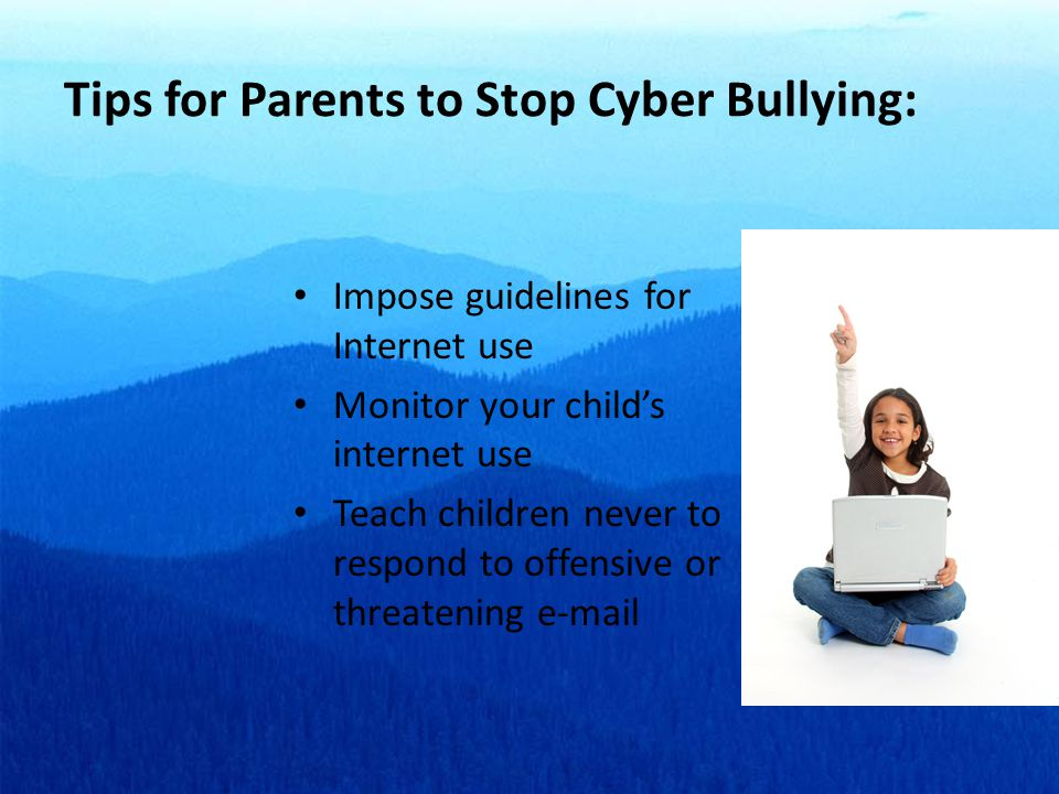Tips for Parents to Stop Cyber Bullying: Impose guidelines for Internet use Monitor your child's internet use Teach children never to respond to offensive or threatening e-mail