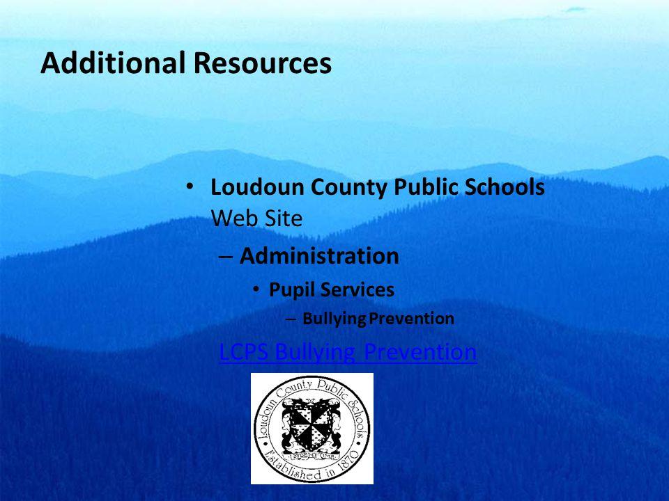 Additional Resources Loudoun County Public Schools Web Site – Administration Pupil Services – Bullying Prevention LCPS Bullying Prevention