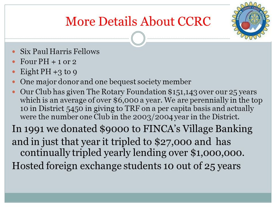 More Details About CCRC Six Paul Harris Fellows Four PH + 1 or 2 Eight PH +3 to 9 One major donor and one bequest society member Our Club has given The Rotary Foundation $151,143 over our 25 years which is an average of over $6,000 a year.
