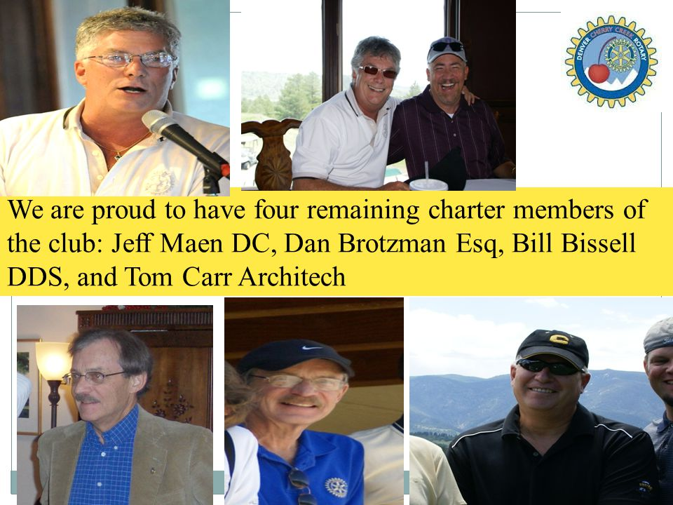 We are proud to have four remaining charter members of the club: Jeff Maen DC, Dan Brotzman Esq, Bill Bissell DDS, and Tom Carr Architech