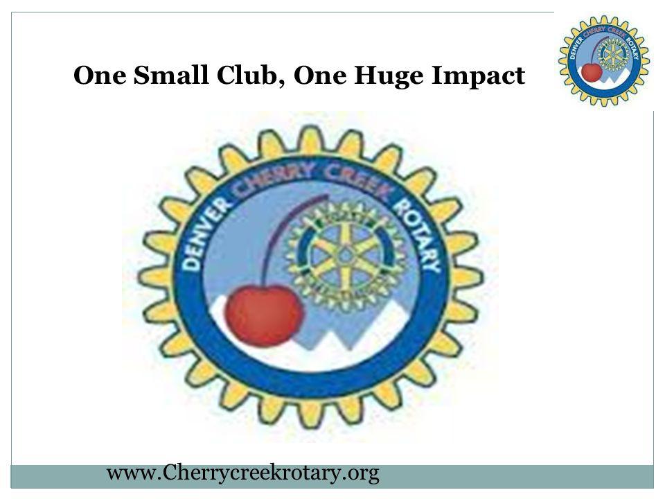 One Small Club, One Huge Impact www.Cherrycreekrotary.org