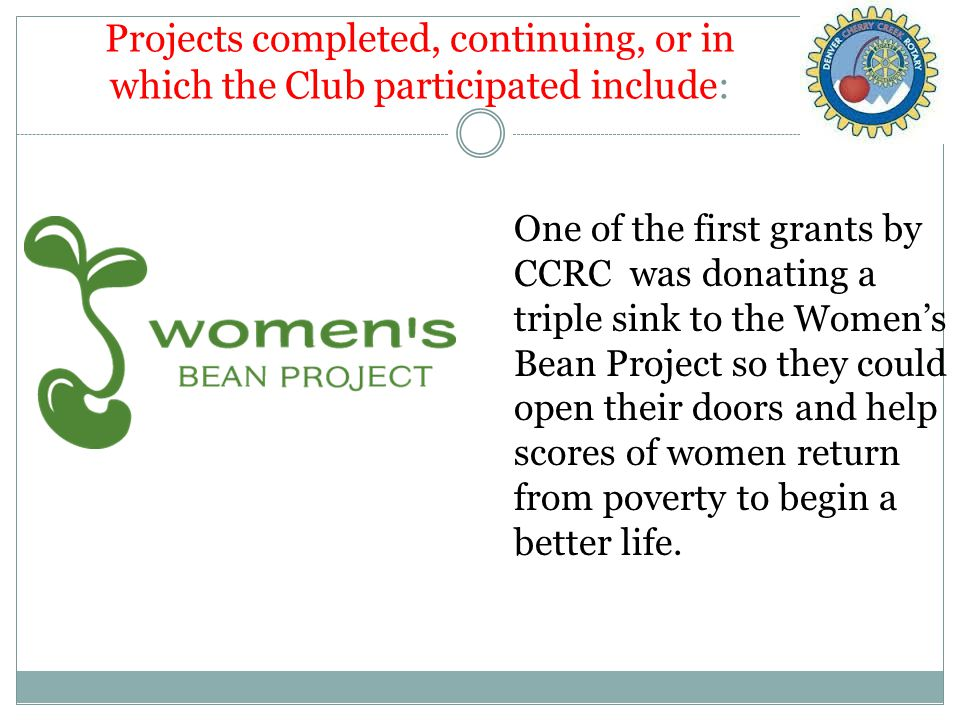 Projects completed, continuing, or in which the Club participated include: One of the first grants by CCRC was donating a triple sink to the Women's Bean Project so they could open their doors and help scores of women return from poverty to begin a better life.