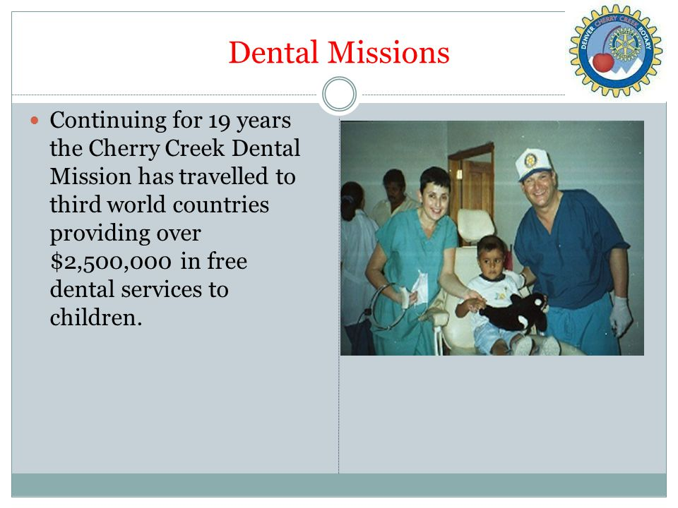 Dental Missions Continuing for 19 years the Cherry Creek Dental Mission has travelled to third world countries providing over $2,500,000 in free dental services to children.