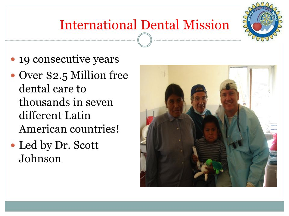 International Dental Mission 19 consecutive years Over $2.5 Million free dental care to thousands in seven different Latin American countries.