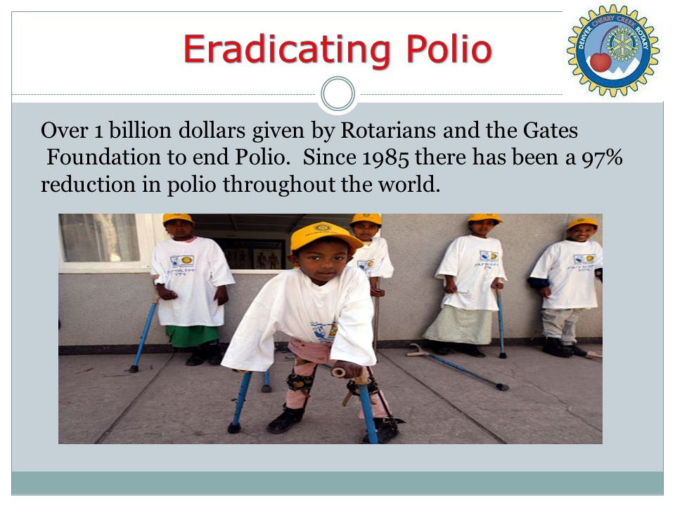 Over 1 billion dollars given by Rotarians and the Gates Foundation to end Polio.