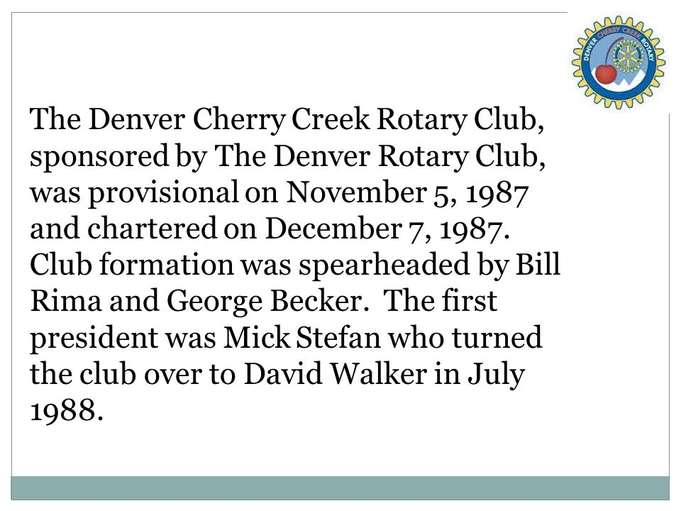The Denver Cherry Creek Rotary Club, sponsored by The Denver Rotary Club, was provisional on November 5, 1987 and chartered on December 7, 1987.