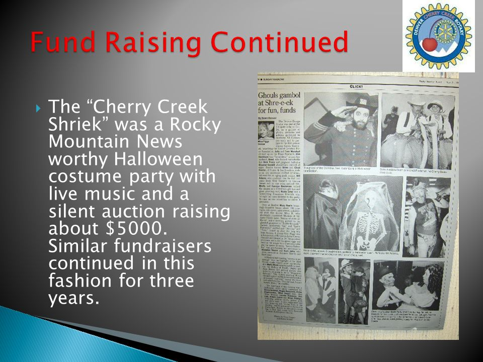  The Cherry Creek Shriek was a Rocky Mountain News worthy Halloween costume party with live music and a silent auction raising about $5000.