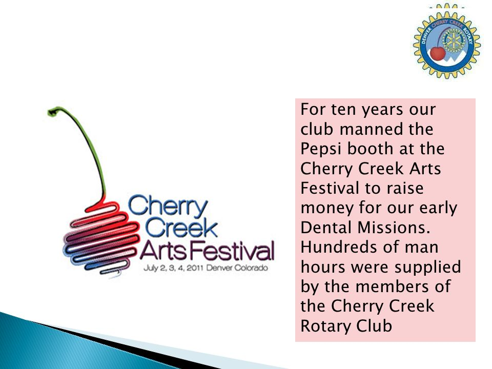 For ten years our club manned the Pepsi booth at the Cherry Creek Arts Festival to raise money for our early Dental Missions.