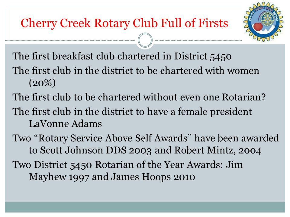 Cherry Creek Rotary Club Full of Firsts The first breakfast club chartered in District 5450 The first club in the district to be chartered with women (20%) The first club to be chartered without even one Rotarian.