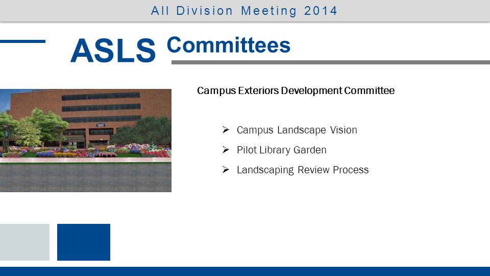 ASLS Committees All Division Meeting 2014 Campus Exteriors Development Committee: 2013-14, 2014-15 Marlys Brunsting Pam Holsinger-Fuchs Jen Rudiger Alex DeArmondShirley KlebesadelSarah Rykal Celene FreyJuliana LucchesiMike Smith Scott GriesbachKeith McCartenAdam Ludwig Gary GustJoan NavarreKirk Miller Shelly HendricksonBob Peters