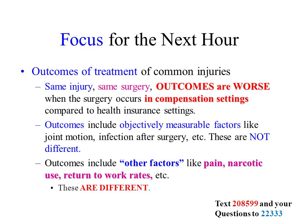 Focus for the Next Hour Outcomes of treatment of common injuries OUTCOMES are WORSE in compensation settings –Same injury, same surgery, OUTCOMES are WORSE when the surgery occurs in compensation settings compared to health insurance settings.