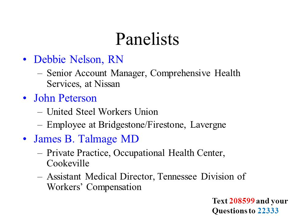 Panelists Debbie Nelson, RN –Senior Account Manager, Comprehensive Health Services, at Nissan John Peterson –United Steel Workers Union –Employee at Bridgestone/Firestone, Lavergne James B.