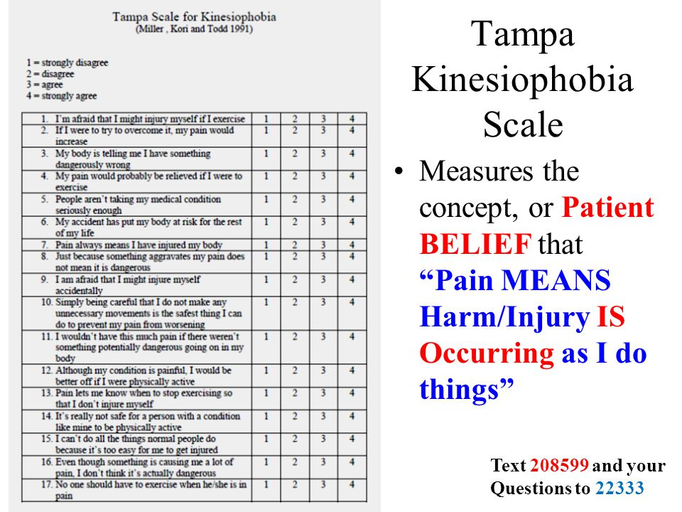 Tampa Kinesiophobia Scale Measures the concept, or Patient BELIEF that Pain MEANS Harm/Injury IS Occurring as I do things Text 208599 and your Questions to 22333