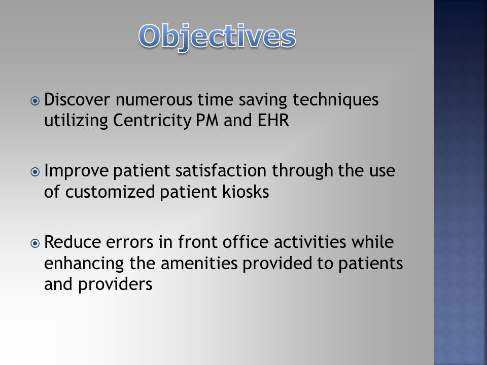  Discover numerous time saving techniques utilizing Centricity PM and EHR  Improve patient satisfaction through the use of customized patient kiosks  Reduce errors in front office activities while enhancing the amenities provided to patients and providers