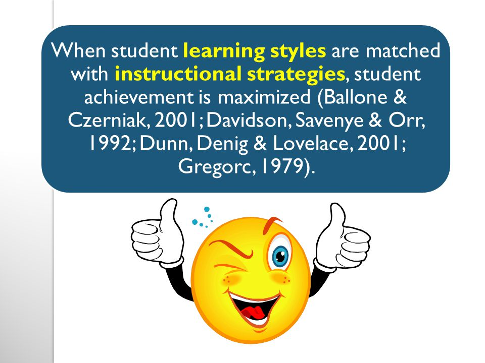 When student learning styles are matched with instructional strategies, student achievement is maximized (Ballone & Czerniak, 2001; Davidson, Savenye & Orr, 1992; Dunn, Denig & Lovelace, 2001; Gregorc, 1979).