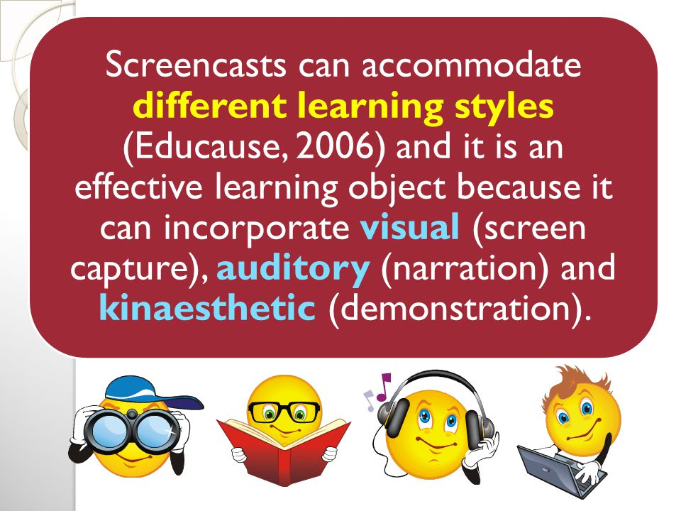 Screencasts can accommodate different learning styles (Educause, 2006) and it is an effective learning object because it can incorporate visual (screen capture), auditory (narration) and kinaesthetic (demonstration).