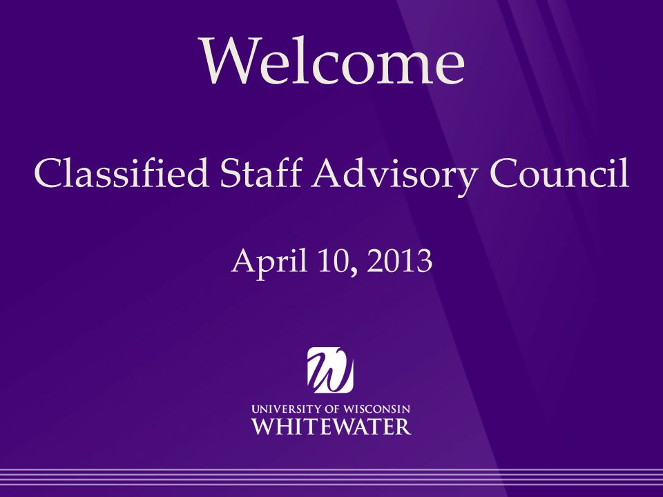 Welcome Classified Staff Advisory Council April 10, 2013