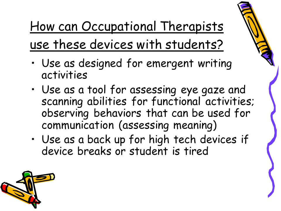 How can Occupational Therapists use these devices with students? Use as designed for emergent writing activities Use as a tool for assessing eye gaze
