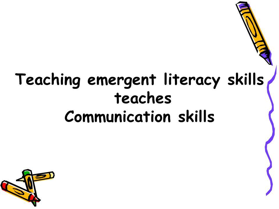 Teaching emergent literacy skills teaches Communication skills