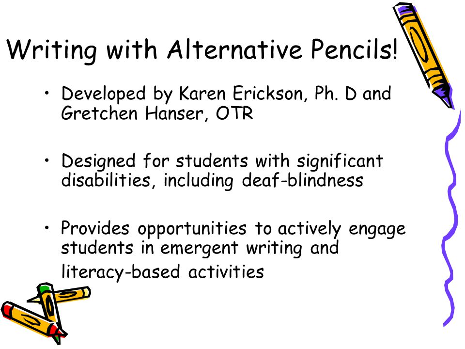 Writing with Alternative Pencils! Developed by Karen Erickson, Ph. D and Gretchen Hanser, OTR Designed for students with significant disabilities, inc
