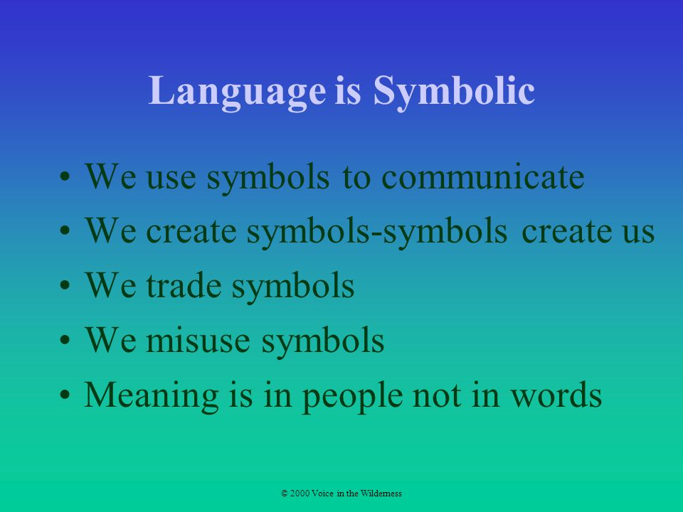 © 2000 Voice in the Wilderness Language is Symbolic We use symbols to communicate We create symbols-symbols create us We trade symbols We misuse symbols Meaning is in people not in words