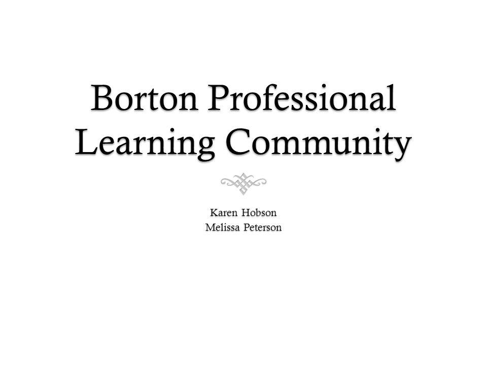 Borton Professional Learning Community Karen Hobson Melissa Peterson
