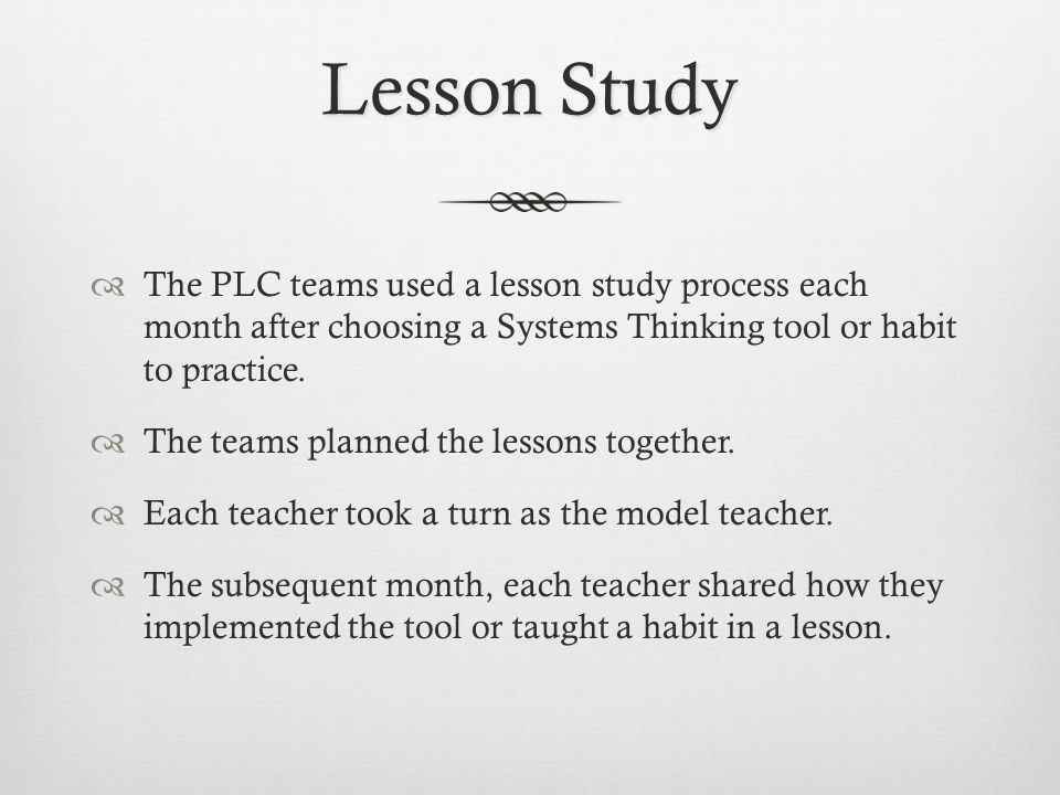Lesson Study  The PLC teams used a lesson study process each month after choosing a Systems Thinking tool or habit to practice.