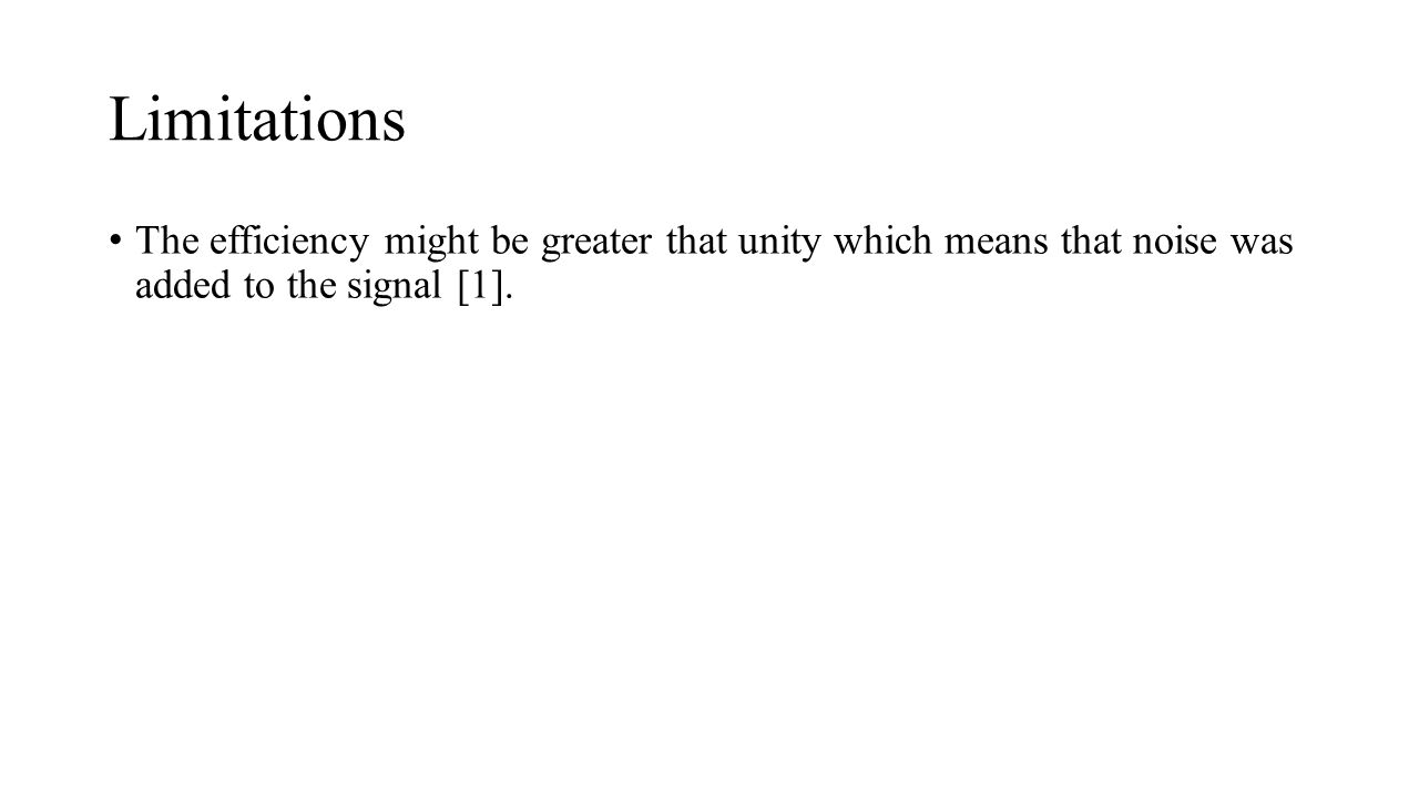 Limitations The efficiency might be greater that unity which means that noise was added to the signal [1].