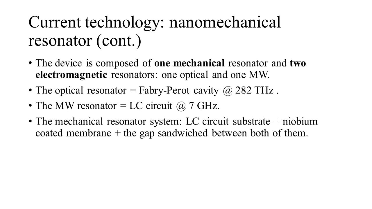 Detector MW circuit Optical photon Nano resonator Current technology: nanomechanical resonator (cont.) The device is composed of one mechanical resonator and two electromagnetic resonators: one optical and one MW.