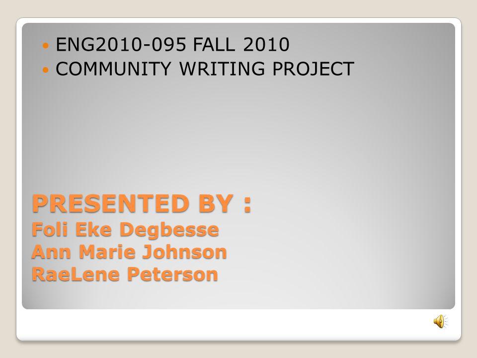 PRESENTED BY : Foli Eke Degbesse Ann Marie Johnson RaeLene Peterson ENG2010-095 FALL 2010 COMMUNITY WRITING PROJECT