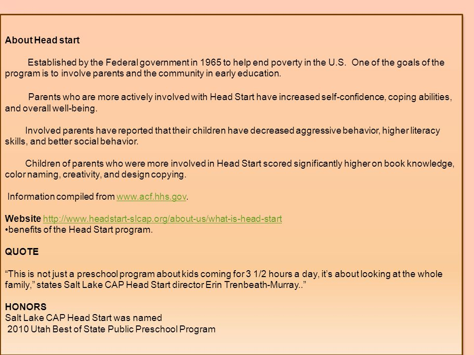 About Head start Established by the Federal government in 1965 to help end poverty in the U.S.