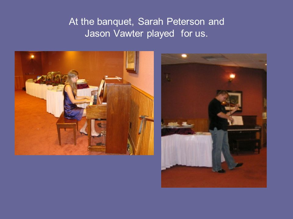 At the banquet, Sarah Peterson and Jason Vawter played for us.
