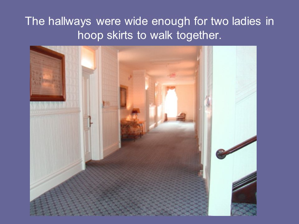 The hallways were wide enough for two ladies in hoop skirts to walk together.