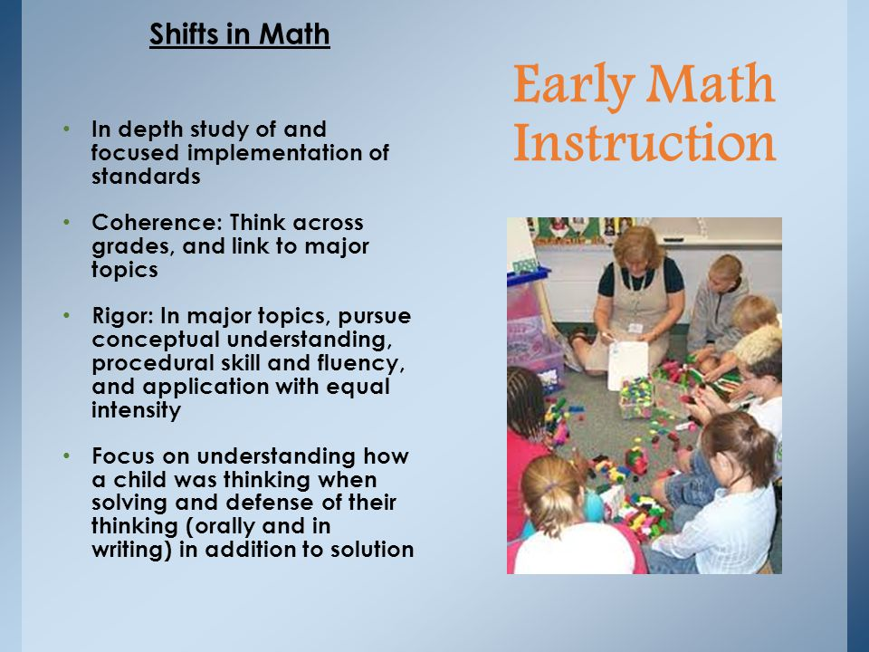 Shifts in Math In depth study of and focused implementation of standards Coherence: Think across grades, and link to major topics Rigor: In major topics, pursue conceptual understanding, procedural skill and fluency, and application with equal intensity Focus on understanding how a child was thinking when solving and defense of their thinking (orally and in writing) in addition to solution Early Math Instruction