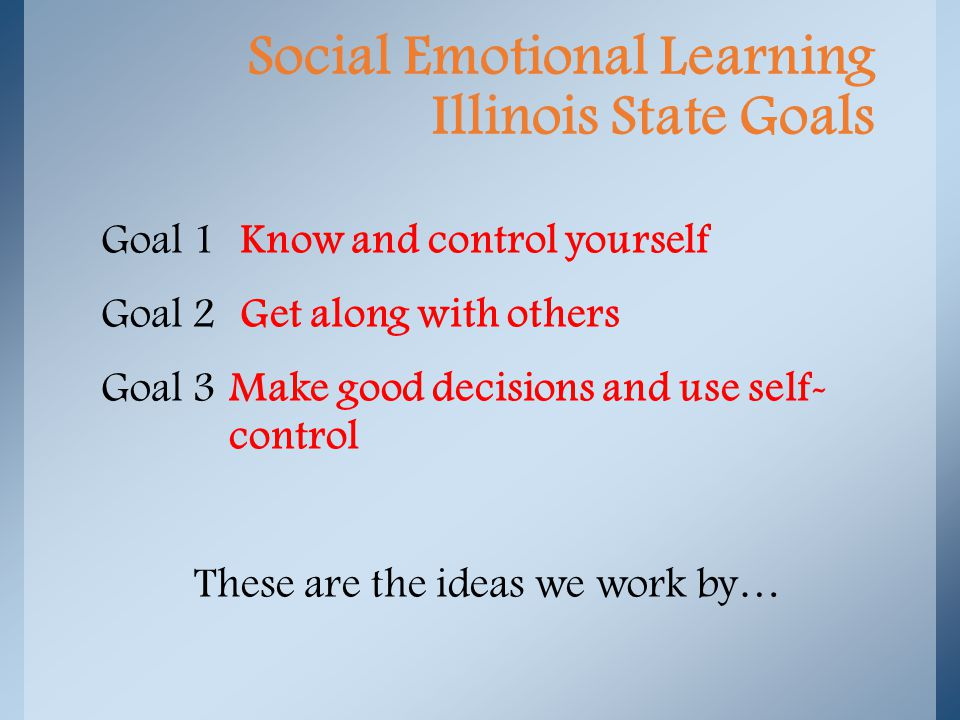 Goal 1 Know and control yourself Goal 2 Get along with others Goal 3 Make good decisions and use self- control These are the ideas we work by… Social Emotional Learning Illinois State Goals