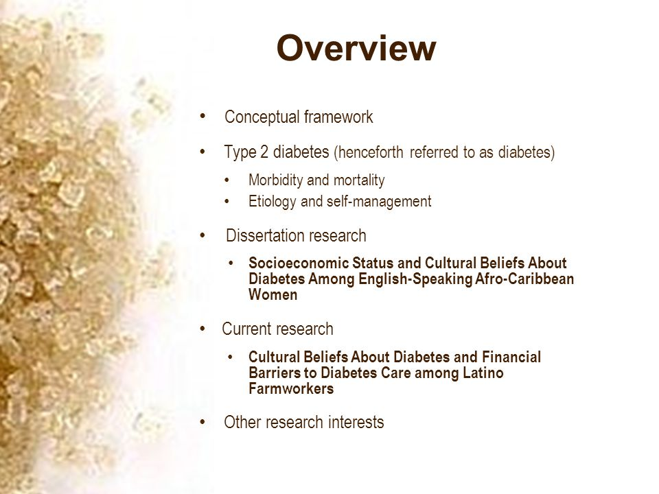 Overview Conceptual framework Type 2 diabetes (henceforth referred to as diabetes) Morbidity and mortality Etiology and self-management Dissertation research Socioeconomic Status and Cultural Beliefs About Diabetes Among English-Speaking Afro-Caribbean Women Current research Cultural Beliefs About Diabetes and Financial Barriers to Diabetes Care among Latino Farmworkers Other research interests