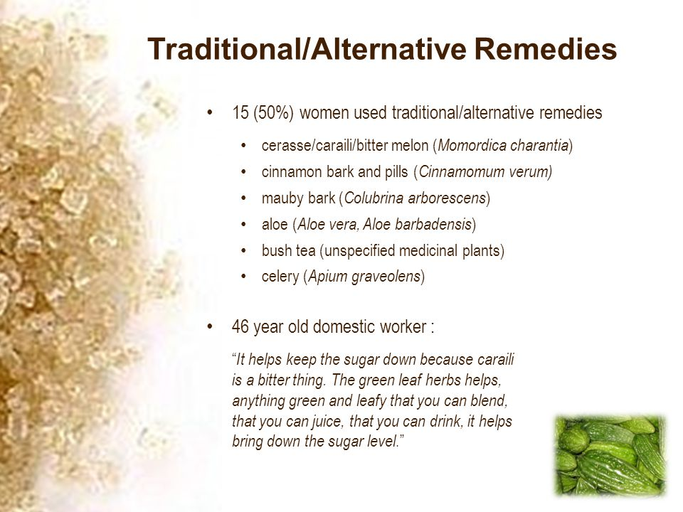Traditional/Alternative Remedies 15 (50%) women used traditional/alternative remedies cerasse/caraili/bitter melon ( Momordica charantia ) cinnamon bark and pills ( Cinnamomum verum) mauby bark ( Colubrina arborescens ) aloe ( Aloe vera, Aloe barbadensis ) bush tea (unspecified medicinal plants) celery ( Apium graveolens ) 46 year old domestic worker : It helps keep the sugar down because caraili is a bitter thing.