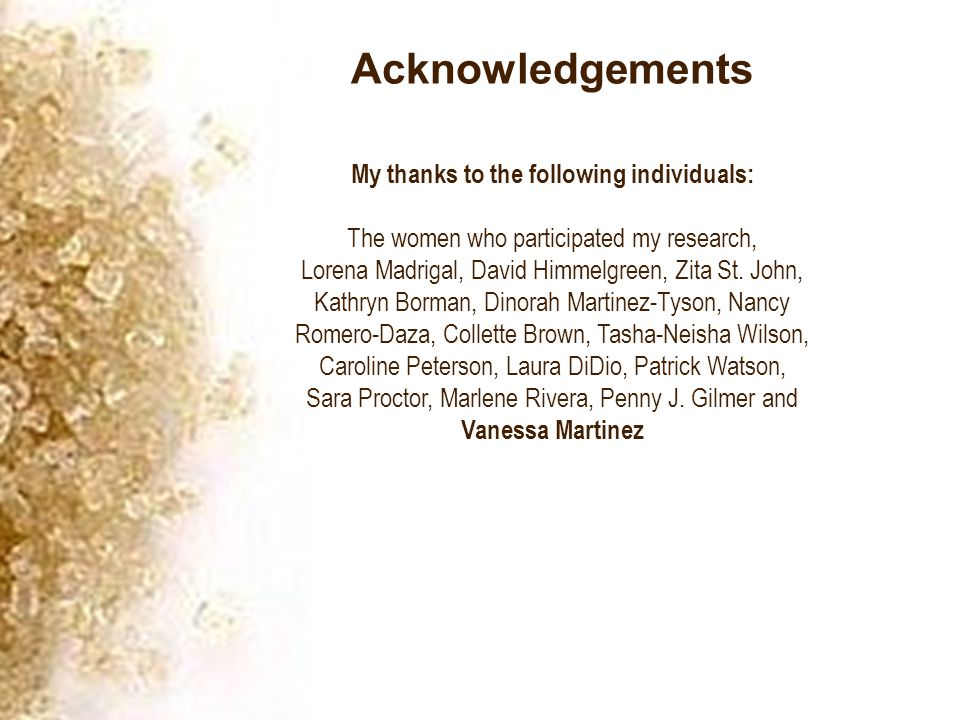 Acknowledgements My thanks to the following individuals: The women who participated my research, Lorena Madrigal, David Himmelgreen, Zita St.