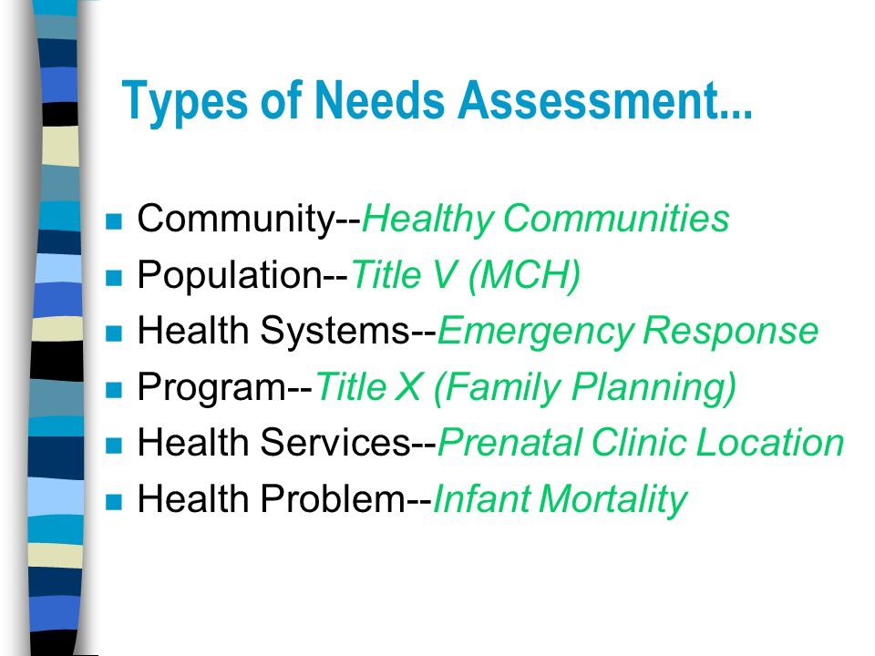 Types of Needs Assessment... n Community--Healthy Communities n Population--Title V (MCH) n Health Systems--Emergency Response n Program--Title X (Fam