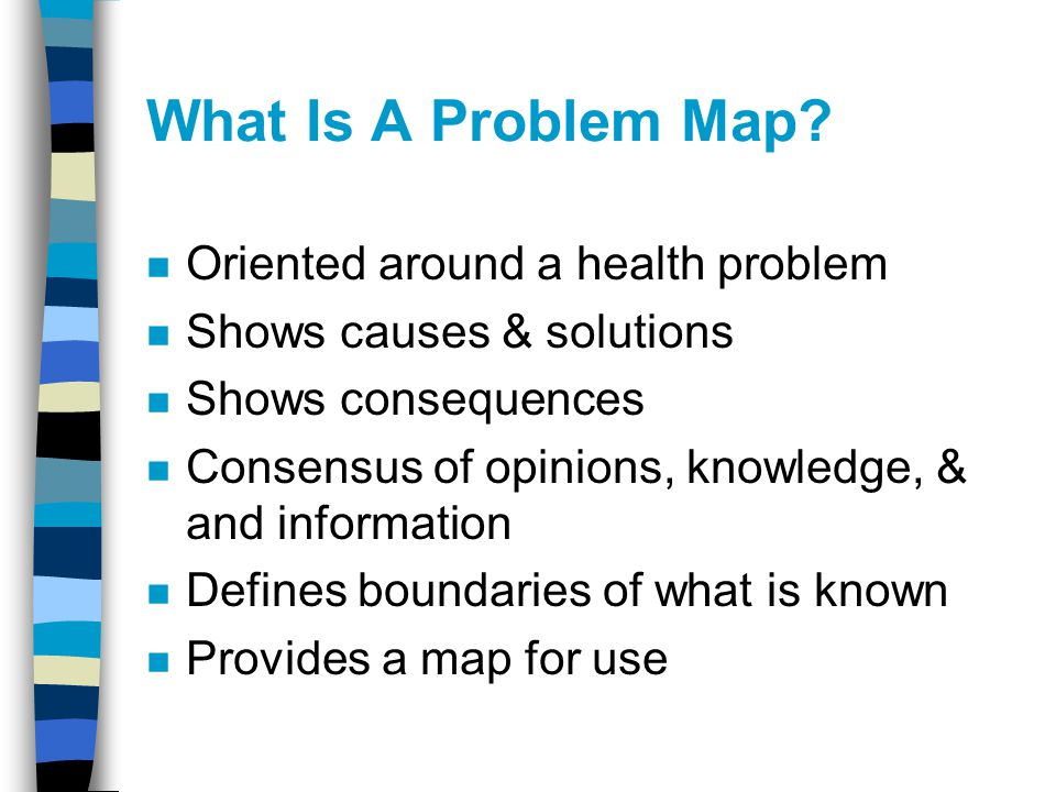 What Is A Problem Map? n Oriented around a health problem n Shows causes & solutions n Shows consequences n Consensus of opinions, knowledge, & and in