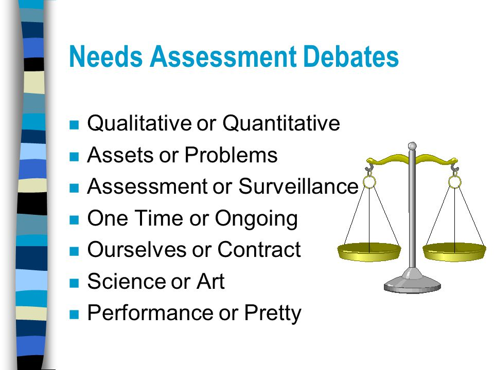 Needs Assessment Debates n Qualitative or Quantitative n Assets or Problems n Assessment or Surveillance n One Time or Ongoing n Ourselves or Contract