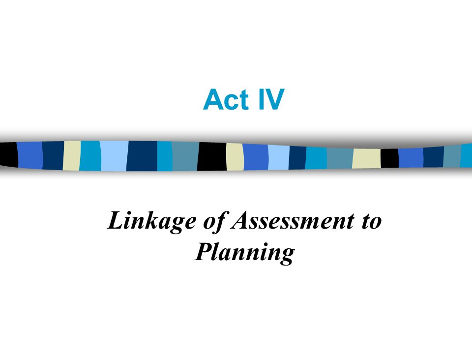 Act IV Linkage of Assessment to Planning