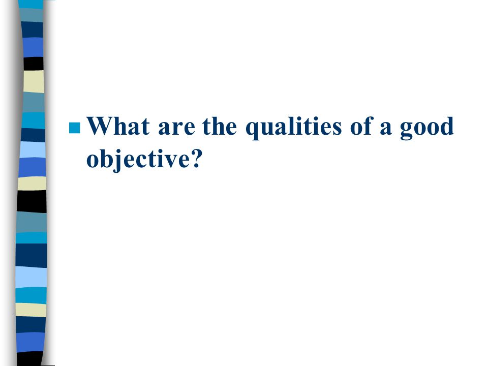 n What are the qualities of a good objective?