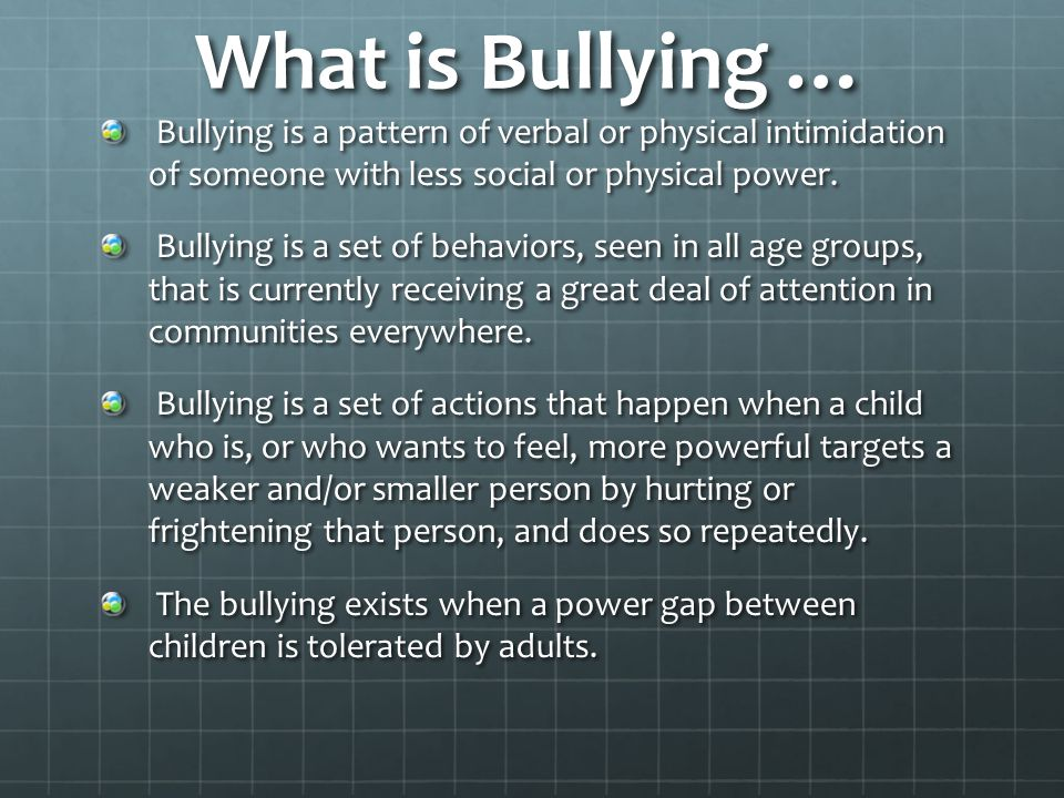 What is Bullying … Bullying is a pattern of verbal or physical intimidation of someone with less social or physical power.