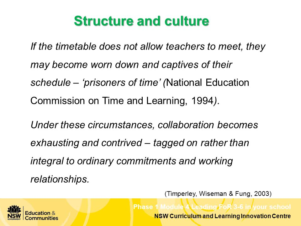 Phase 1 Module 4 Leading FoR 3-6 in your school NSW Curriculum and Learning Innovation Centre Structure and culture If the timetable does not allow teachers to meet, they may become worn down and captives of their schedule – 'prisoners of time' (National Education Commission on Time and Learning, 1994).