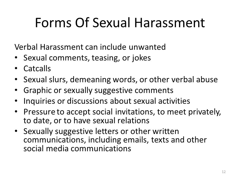 Forms Of Sexual Harassment Verbal Harassment can include unwanted Sexual comments, teasing, or jokes Catcalls Sexual slurs, demeaning words, or other verbal abuse Graphic or sexually suggestive comments Inquiries or discussions about sexual activities Pressure to accept social invitations, to meet privately, to date, or to have sexual relations Sexually suggestive letters or other written communications, including emails, texts and other social media communications 12
