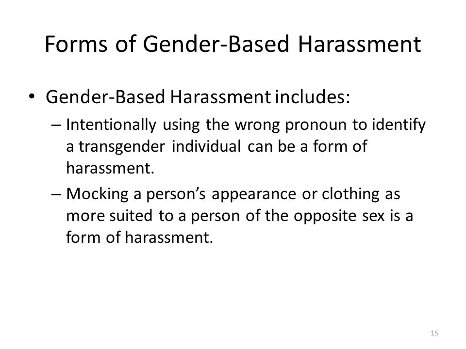 Forms of Gender-Based Harassment Gender-Based Harassment includes: – Intentionally using the wrong pronoun to identify a transgender individual can be a form of harassment.