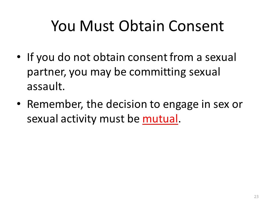 You Must Obtain Consent If you do not obtain consent from a sexual partner, you may be committing sexual assault.