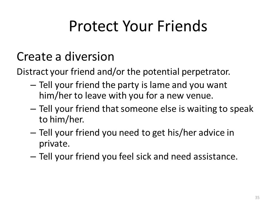 Protect Your Friends Create a diversion Distract your friend and/or the potential perpetrator.